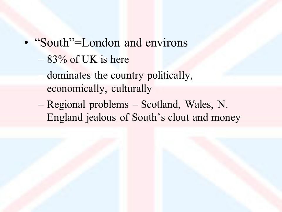 South=London and environs –83% of UK is here –dominates the country politically, economically, culturally –Regional problems – Scotland, Wales, N.