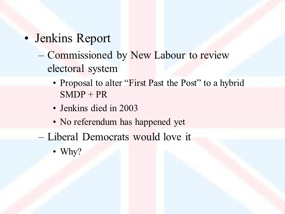 Jenkins Report –Commissioned by New Labour to review electoral system Proposal to alter First Past the Post to a hybrid SMDP + PR Jenkins died in 2003 No referendum has happened yet –Liberal Democrats would love it Why