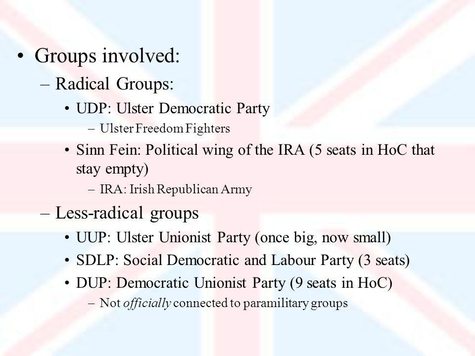Groups involved: –Radical Groups: UDP: Ulster Democratic Party –Ulster Freedom Fighters Sinn Fein: Political wing of the IRA (5 seats in HoC that stay empty) –IRA: Irish Republican Army –Less-radical groups UUP: Ulster Unionist Party (once big, now small) SDLP: Social Democratic and Labour Party (3 seats) DUP: Democratic Unionist Party (9 seats in HoC) –Not officially connected to paramilitary groups