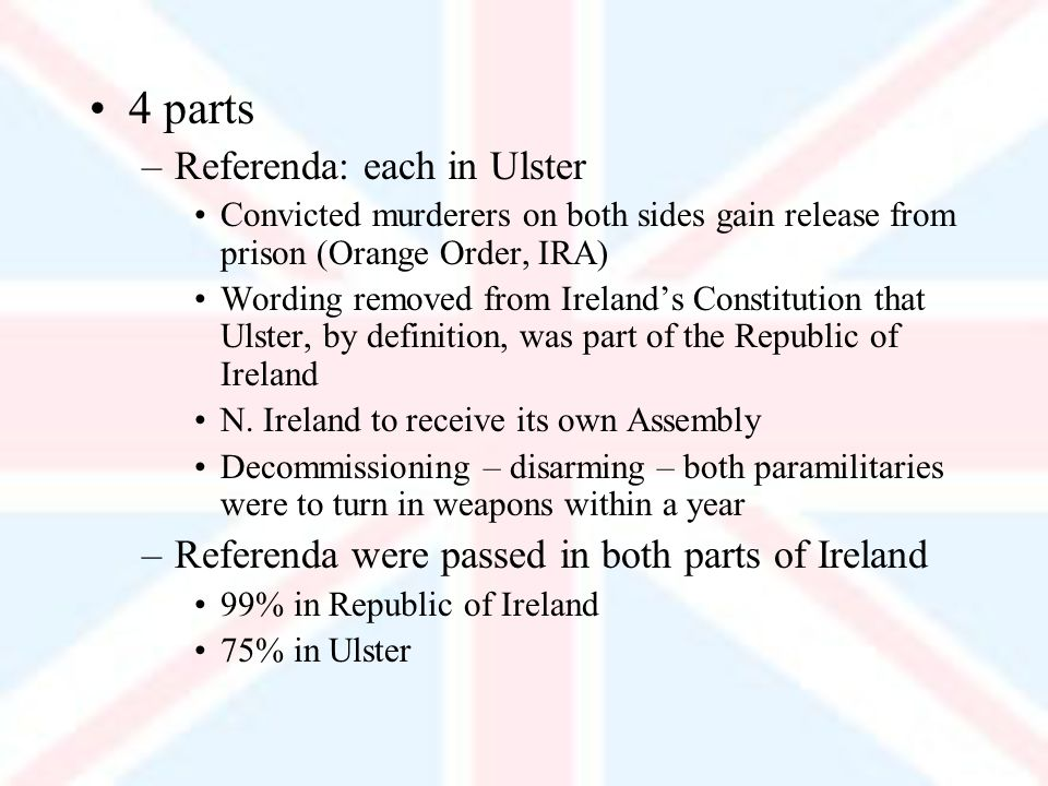 4 parts –Referenda: each in Ulster Convicted murderers on both sides gain release from prison (Orange Order, IRA) Wording removed from Irelands Constitution that Ulster, by definition, was part of the Republic of Ireland N.