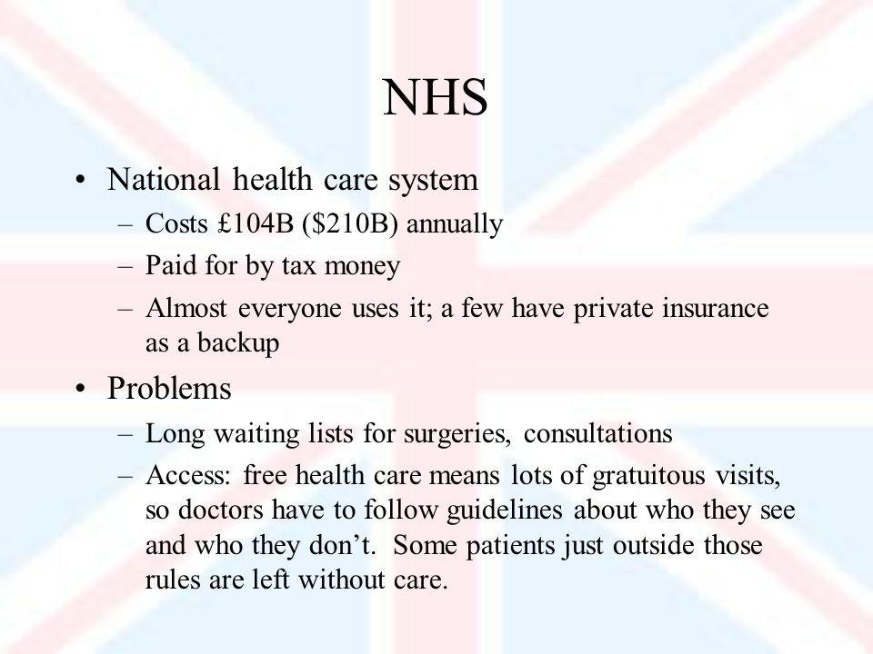 NHS National health care system –Costs £104B ($210B) annually –Paid for by tax money –Almost everyone uses it; a few have private insurance as a backup Problems –Long waiting lists for surgeries, consultations –Access: free health care means lots of gratuitous visits, so doctors have to follow guidelines about who they see and who they dont.