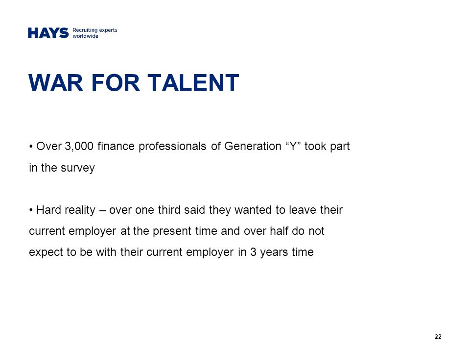 22 WAR FOR TALENT Over 3,000 finance professionals of Generation Y took part in the survey Hard reality – over one third said they wanted to leave their current employer at the present time and over half do not expect to be with their current employer in 3 years time