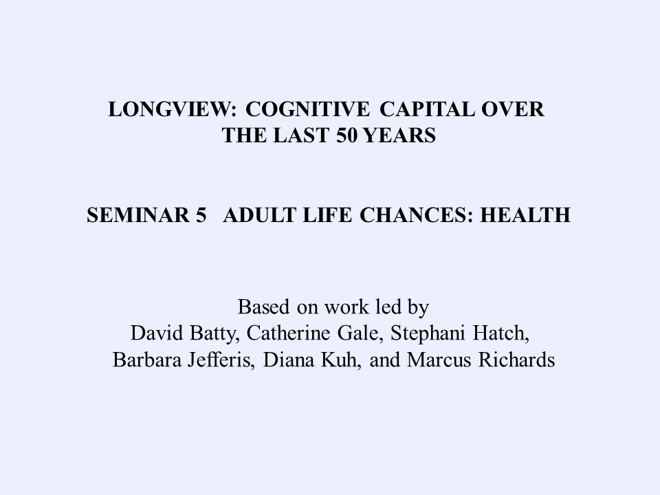 LONGVIEW: COGNITIVE CAPITAL OVER THE LAST 50 YEARS SEMINAR 5 ADULT LIFE CHANCES: HEALTH Based on work led by David Batty, Catherine Gale, Stephani Hatch, Barbara Jefferis, Diana Kuh, and Marcus Richards