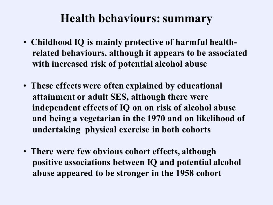 Health behaviours: summary Childhood IQ is mainly protective of harmful health- related behaviours, although it appears to be associated with increase