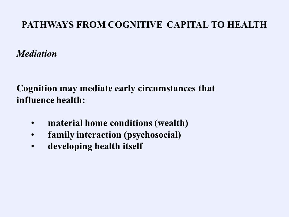 PATHWAYS FROM COGNITIVE CAPITAL TO HEALTH Mediation Cognition may mediate early circumstances that influence health: material home conditions (wealth) family interaction (psychosocial) developing health itself