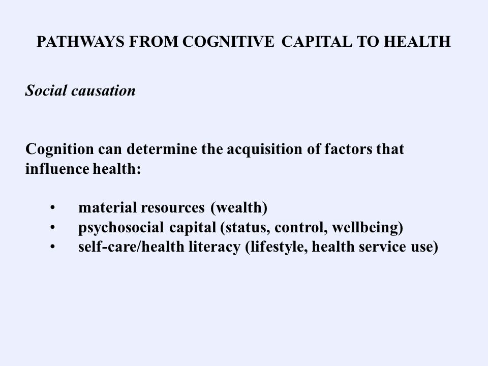 PATHWAYS FROM COGNITIVE CAPITAL TO HEALTH Social causation Cognition can determine the acquisition of factors that influence health: material resources (wealth) psychosocial capital (status, control, wellbeing) self-care/health literacy (lifestyle, health service use)