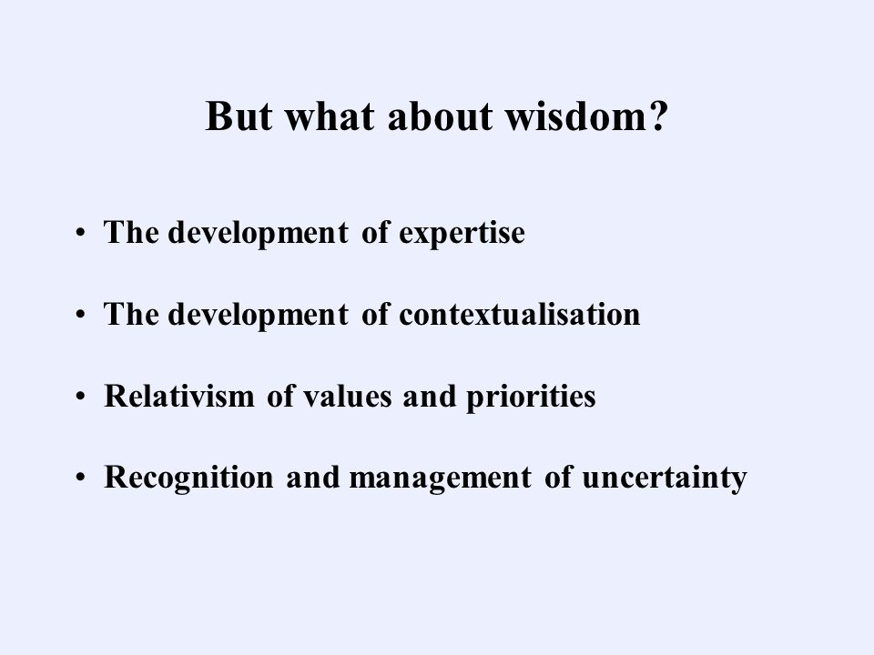 But what about wisdom? The development of expertise The development of contextualisation Relativism of values and priorities Recognition and managemen