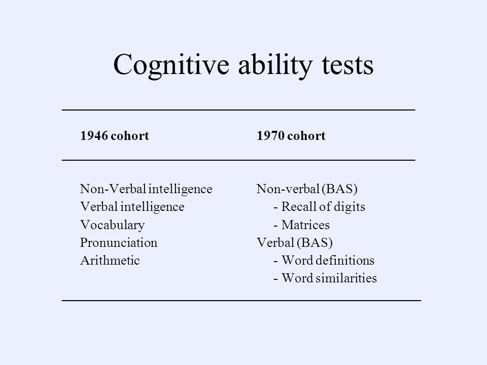 Cognitive ability tests ____________________________________________________ 1946 cohort1970 cohort ____________________________________________________ Non-Verbal intelligenceNon-verbal (BAS) Verbal intelligence - Recall of digits Vocabulary - Matrices PronunciationVerbal (BAS) Arithmetic - Word definitions - Word similarities ___________________________________________________________