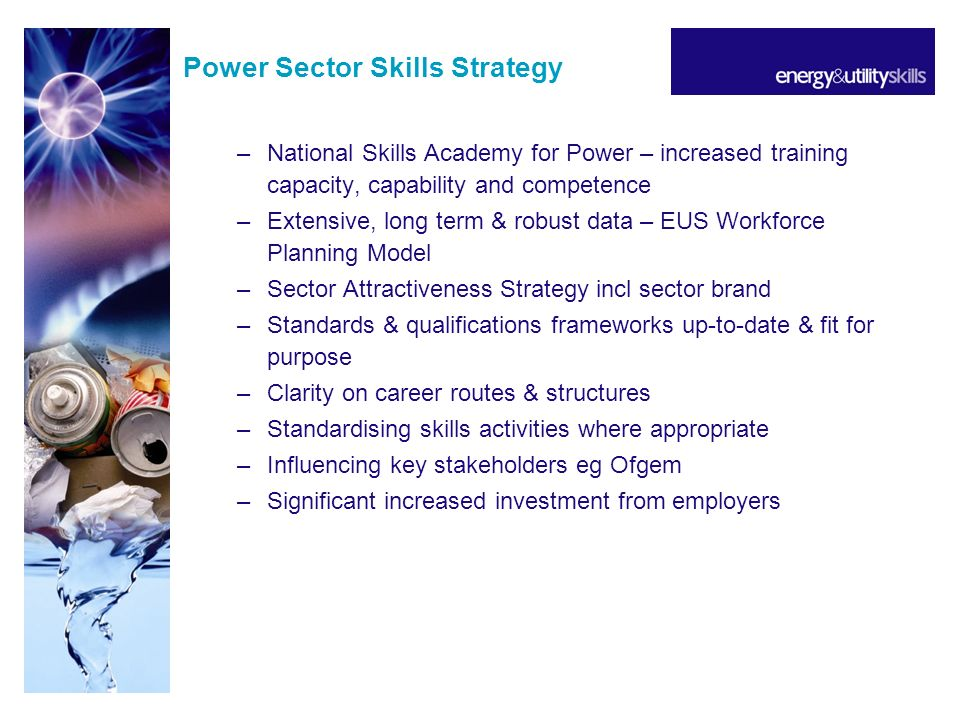 Power Sector Skills Strategy –National Skills Academy for Power – increased training capacity, capability and competence –Extensive, long term & robust data – EUS Workforce Planning Model –Sector Attractiveness Strategy incl sector brand –Standards & qualifications frameworks up-to-date & fit for purpose –Clarity on career routes & structures –Standardising skills activities where appropriate –Influencing key stakeholders eg Ofgem –Significant increased investment from employers
