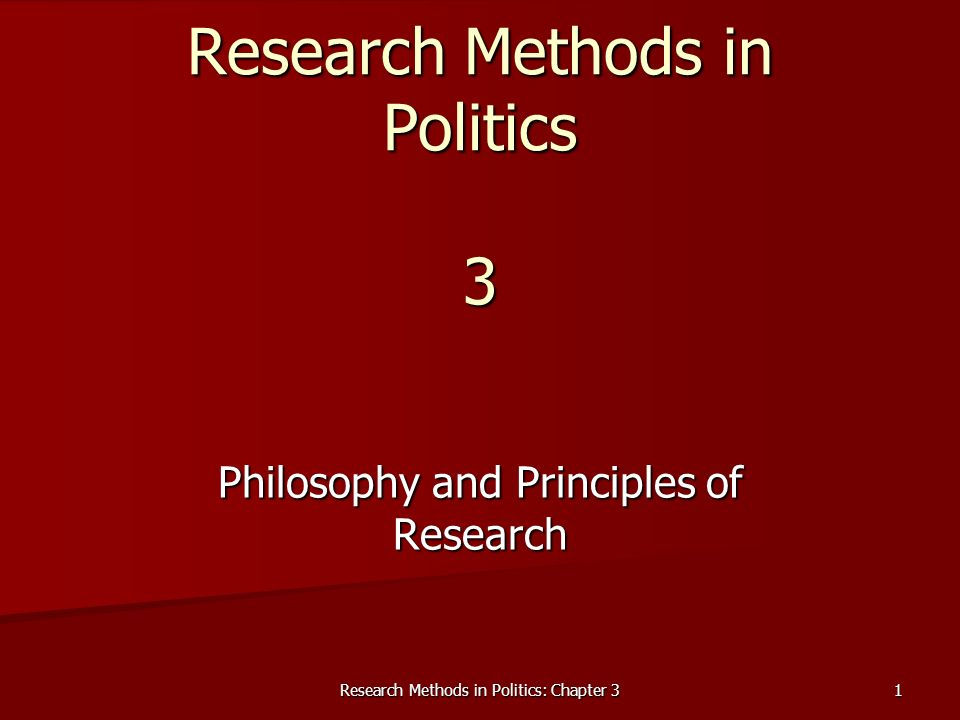 Research Methods in Politics: Chapter 3 1 Research Methods in Politics 3 Philosophy and Principles of Research