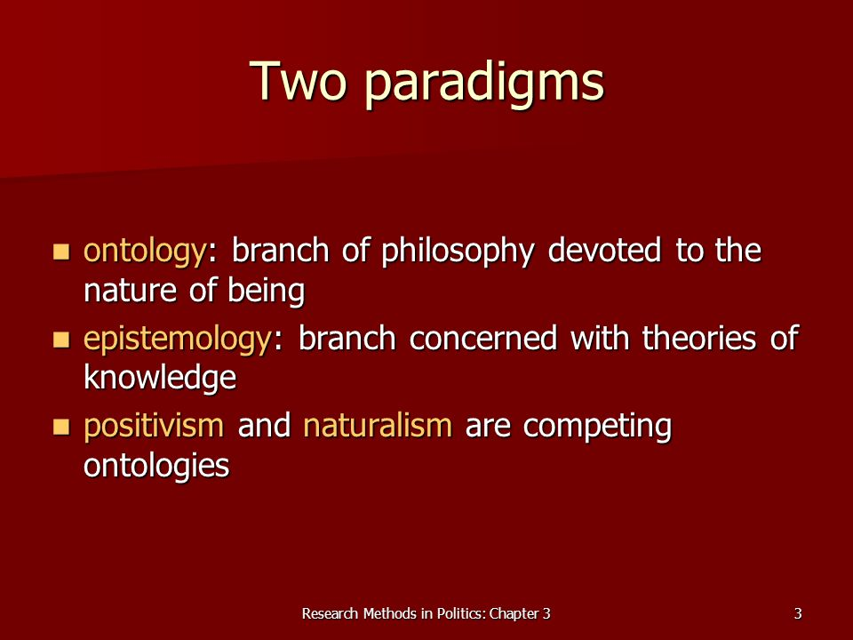 Research Methods in Politics: Chapter 33 Two paradigms ontology: branch of philosophy devoted to the nature of being ontology: branch of philosophy devoted to the nature of being epistemology: branch concerned with theories of knowledge epistemology: branch concerned with theories of knowledge positivism and naturalism are competing ontologies positivism and naturalism are competing ontologies
