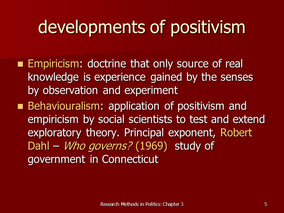 Research Methods in Politics: Chapter 35 developments of positivism Empiricism: doctrine that only source of real knowledge is experience gained by the senses by observation and experiment Empiricism: doctrine that only source of real knowledge is experience gained by the senses by observation and experiment Behaviouralism: application of positivism and empiricism by social scientists to test and extend exploratory theory.