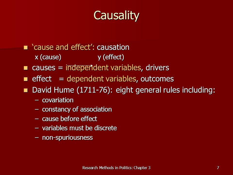 Research Methods in Politics: Chapter 37 Causality cause and effect: causation cause and effect: causation x (cause) y (effect) causes = independent variables, drivers causes = independent variables, drivers effect = dependent variables, outcomes effect = dependent variables, outcomes David Hume ( ): eight general rules including: David Hume ( ): eight general rules including: –covariation –constancy of association –cause before effect –variables must be discrete –non-spuriousness