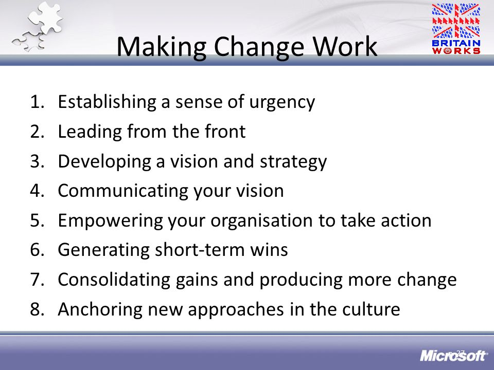 Making Change Work 1.Establishing a sense of urgency 2.Leading from the front 3.Developing a vision and strategy 4.Communicating your vision 5.Empowering your organisation to take action 6.Generating short-term wins 7.Consolidating gains and producing more change 8.Anchoring new approaches in the culture p.