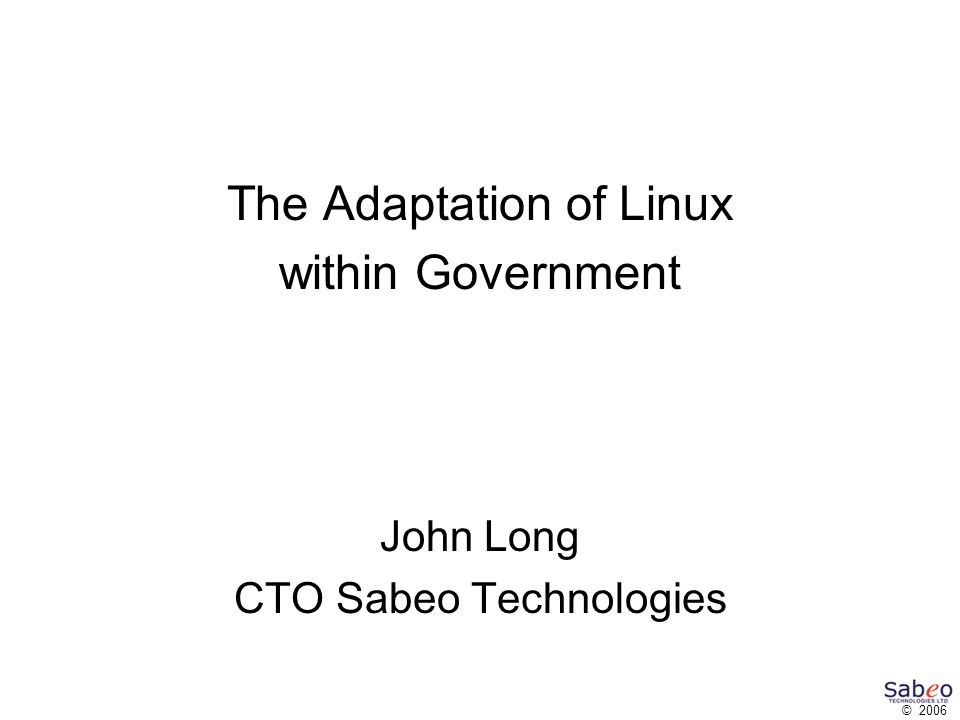 © 2006 The Adaptation of Linux within Government John Long CTO Sabeo Technologies