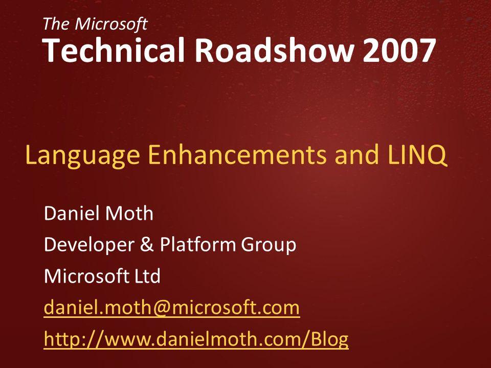 The Microsoft Technical Roadshow 2007 Language Enhancements and LINQ Daniel Moth Developer & Platform Group Microsoft Ltd daniel.moth@microsoft.com http://www.danielmoth.com/Blog