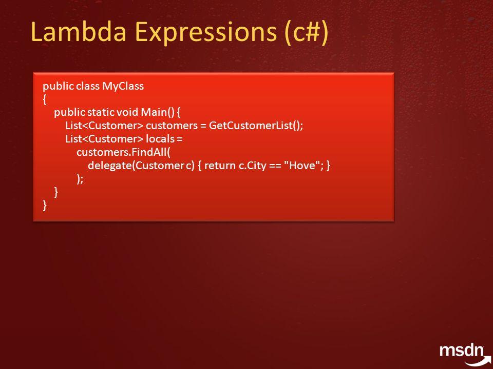 Lambda Expressions (c#) public class MyClass { public static void Main() { List customers = GetCustomerList(); List locals = customers.FindAll( delegate(Customer c) { return c.City == Hove ; } ); } public class MyClass { public static void Main() { List customers = GetCustomerList(); List locals = customers.FindAll( delegate(Customer c) { return c.City == Hove ; } ); }