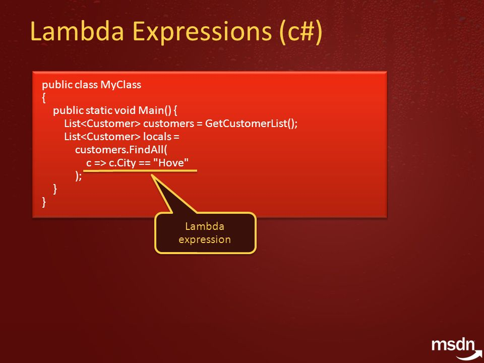 Lambda Expressions (c#) public class MyClass { public static void Main() { List customers = GetCustomerList(); List locals = customers.FindAll( c => c.City == Hove ); } public class MyClass { public static void Main() { List customers = GetCustomerList(); List locals = customers.FindAll( c => c.City == Hove ); } Lambda expression