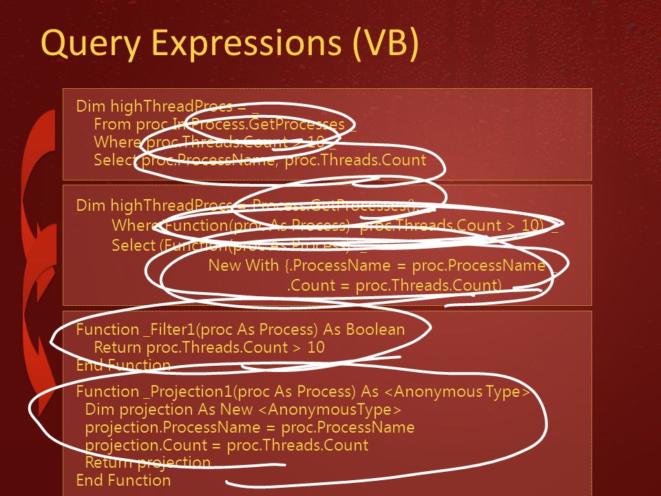Query Expressions (VB) Dim highThreadProcs = _ From proc In Process.GetProcesses _ Where proc.Threads.Count > 10 _ Select proc.ProcessName, proc.Threa