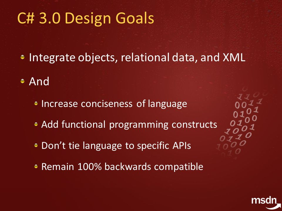 C# 3.0 Design Goals Integrate objects, relational data, and XML And Increase conciseness of language Add functional programming constructs Dont tie la