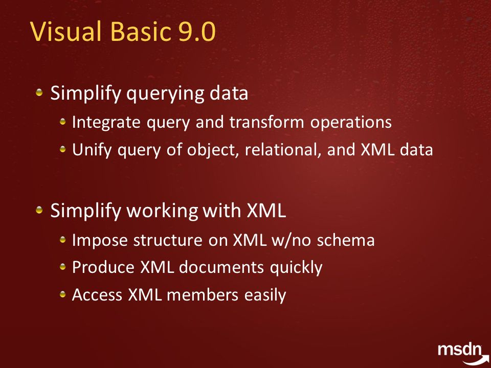 Visual Basic 9.0 Simplify querying data Integrate query and transform operations Unify query of object, relational, and XML data Simplify working with XML Impose structure on XML w/no schema Produce XML documents quickly Access XML members easily