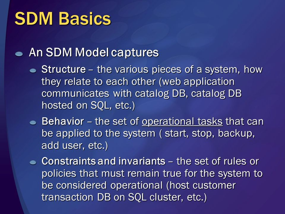 SDM Basics An SDM Model captures Structure – the various pieces of a system, how they relate to each other (web application communicates with catalog DB, catalog DB hosted on SQL, etc.) Behavior – the set of operational tasks that can be applied to the system ( start, stop, backup, add user, etc.) Constraints and invariants – the set of rules or policies that must remain true for the system to be considered operational (host customer transaction DB on SQL cluster, etc.)