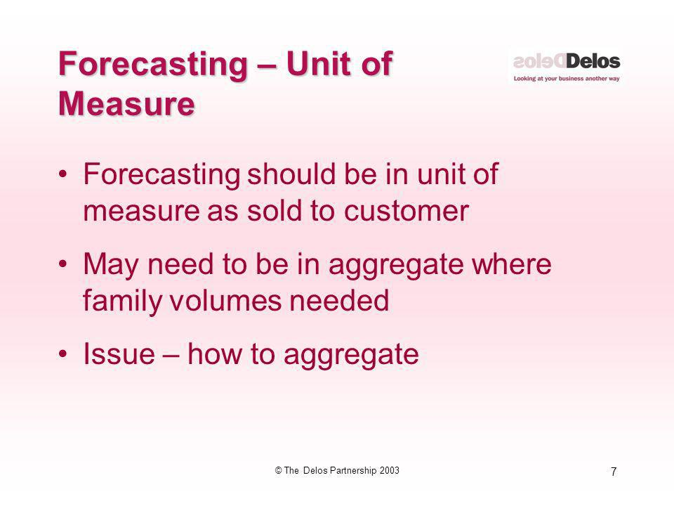 7 © The Delos Partnership 2003 Forecasting – Unit of Measure Forecasting should be in unit of measure as sold to customer May need to be in aggregate