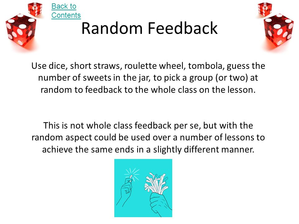 Random Feedback Use dice, short straws, roulette wheel, tombola, guess the number of sweets in the jar, to pick a group (or two) at random to feedback to the whole class on the lesson.