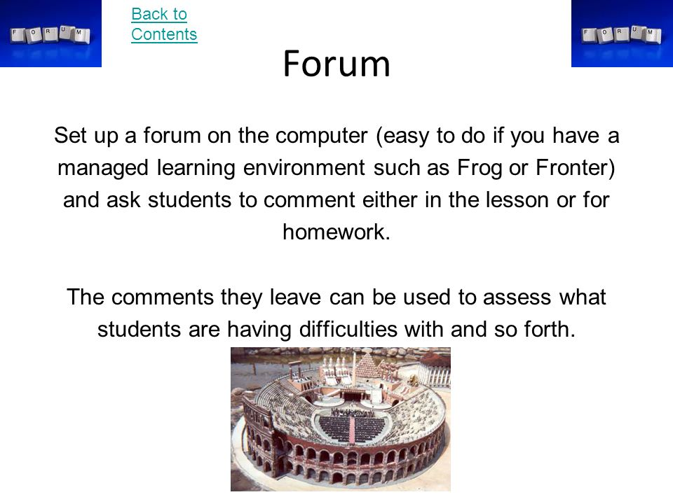 Forum Set up a forum on the computer (easy to do if you have a managed learning environment such as Frog or Fronter) and ask students to comment either in the lesson or for homework.