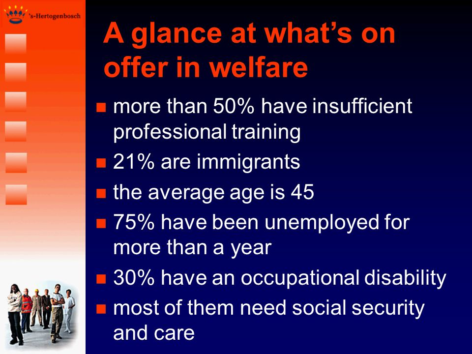 A glance at whats on offer in welfare n more than 50% have insufficient professional training n 21% are immigrants n the average age is 45 n 75% have been unemployed for more than a year n 30% have an occupational disability n most of them need social security and care