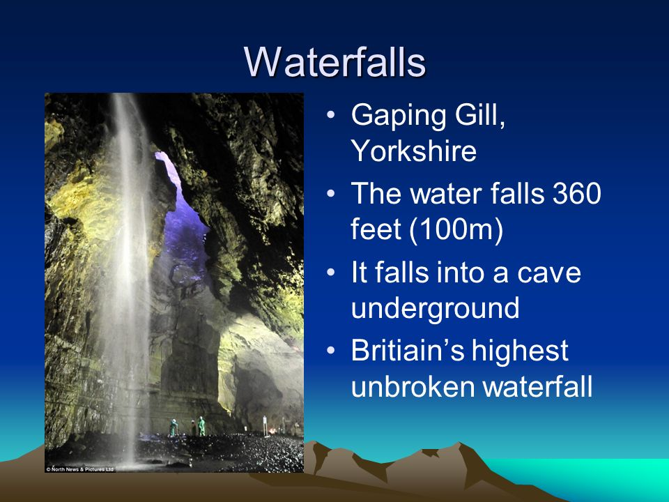Waterfalls Gaping Gill, Yorkshire The water falls 360 feet (100m) It falls into a cave underground Britiains highest unbroken waterfall