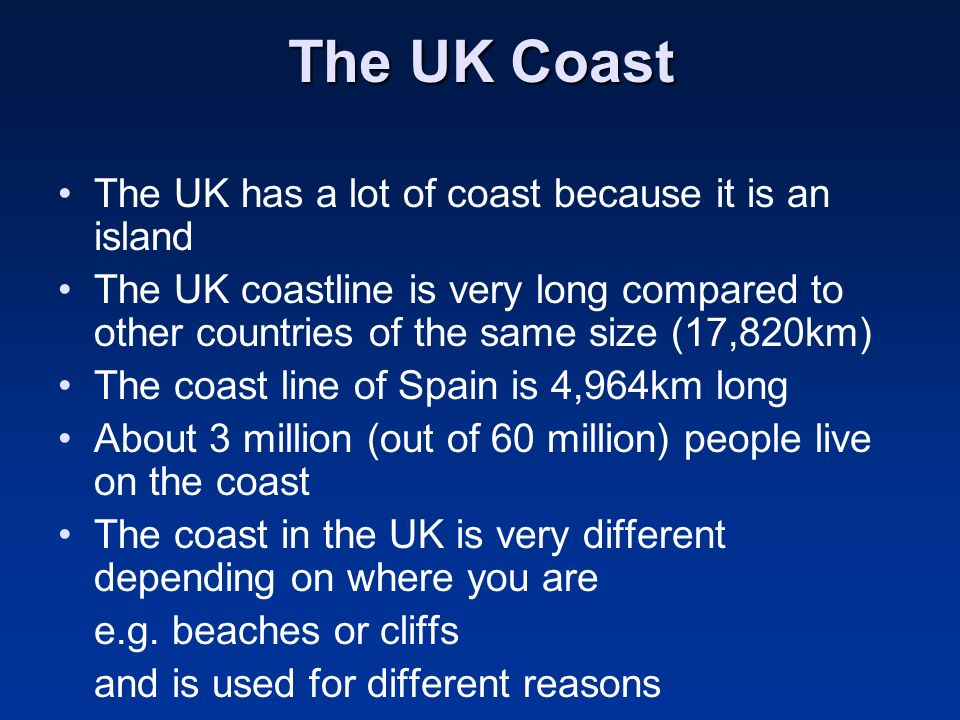 The UK Coast The UK has a lot of coast because it is an island The UK coastline is very long compared to other countries of the same size (17,820km) T