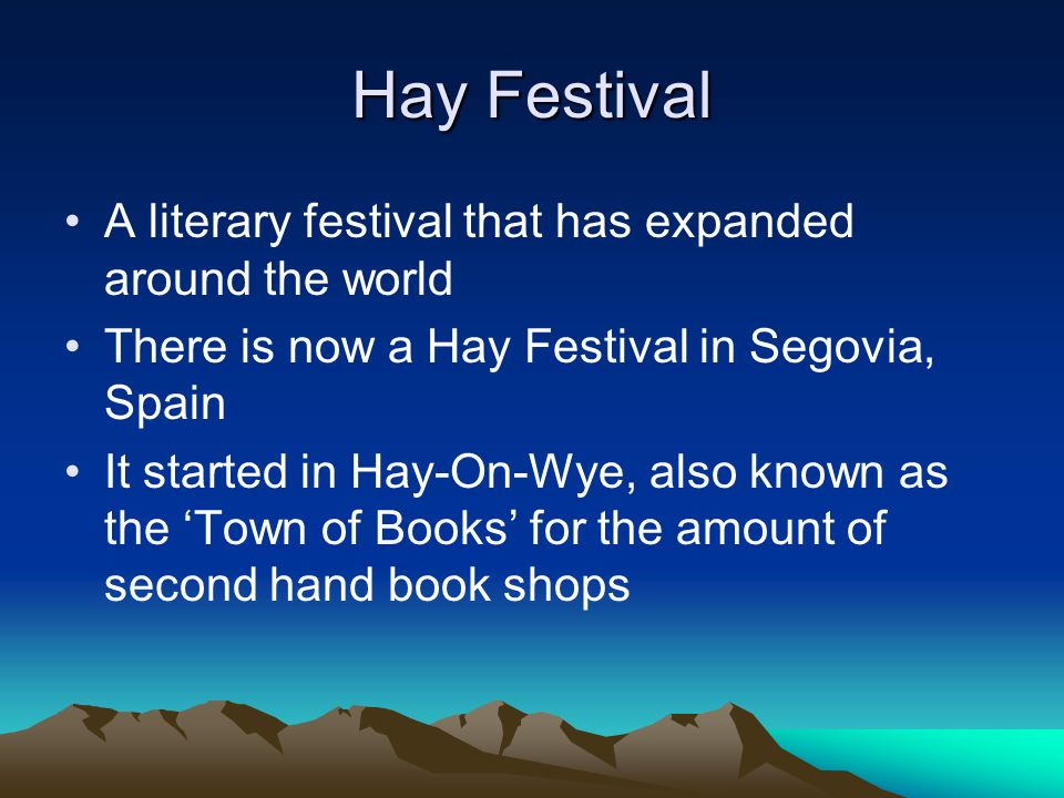 Hay Festival A literary festival that has expanded around the world There is now a Hay Festival in Segovia, Spain It started in Hay-On-Wye, also known