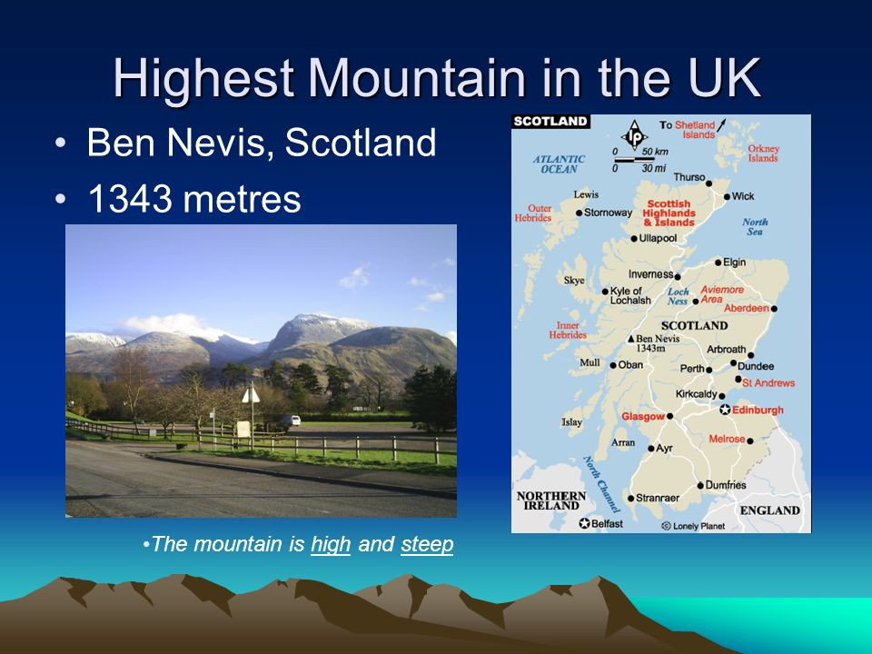 Highest Mountain in the UK Ben Nevis, Scotland 1343 metres The mountain is high and steep