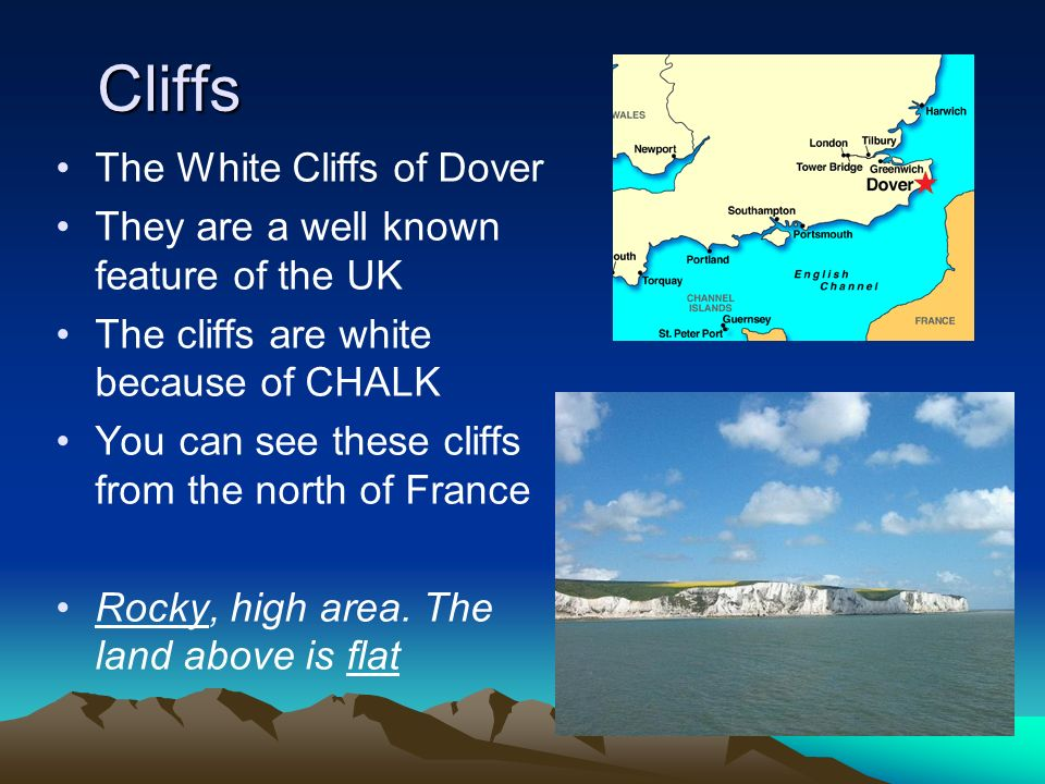 Cliffs The White Cliffs of Dover They are a well known feature of the UK The cliffs are white because of CHALK You can see these cliffs from the north
