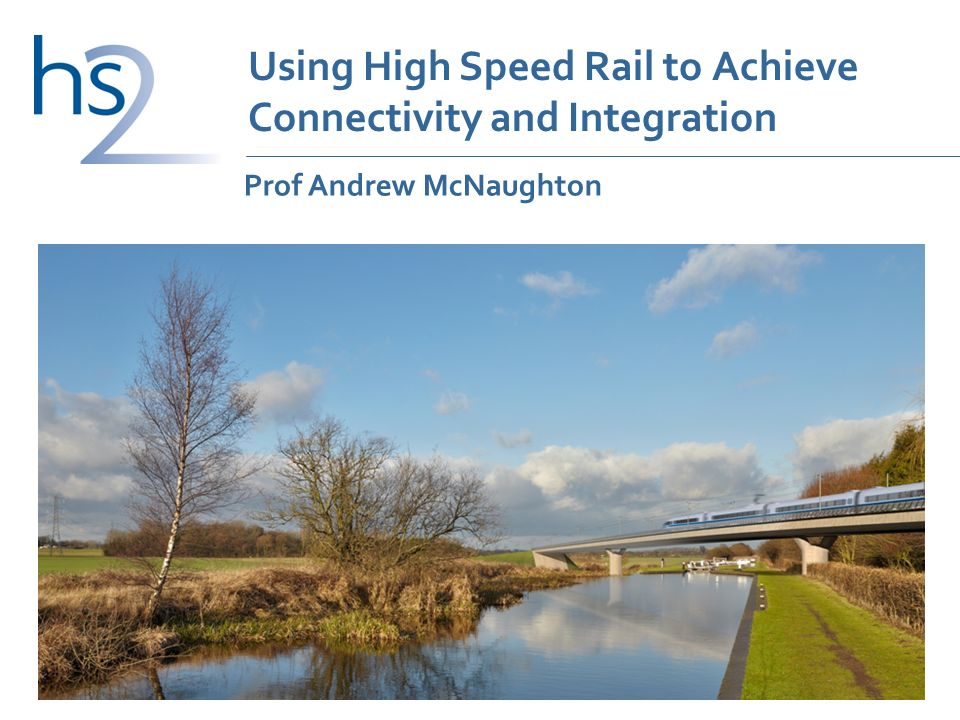 Using High Speed Rail to Achieve Connectivity and Integration Prof Andrew McNaughton