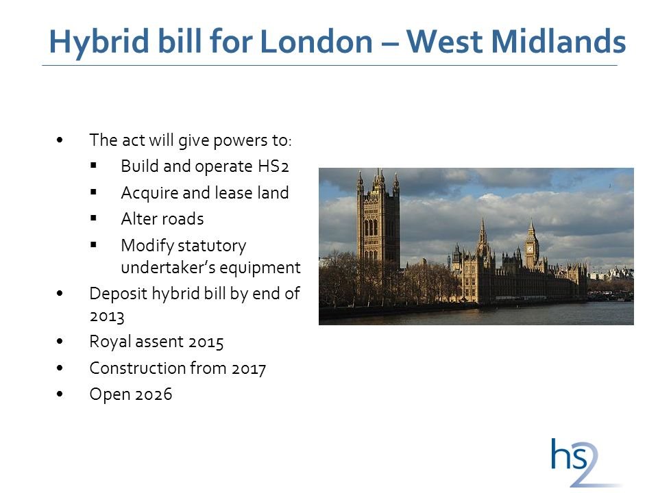 Hybrid bill for London – West Midlands The act will give powers to: Build and operate HS2 Acquire and lease land Alter roads Modify statutory undertakers equipment Deposit hybrid bill by end of 2013 Royal assent 2015 Construction from 2017 Open 2026