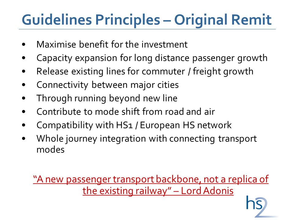 Guidelines Principles – Original Remit Maximise benefit for the investment Capacity expansion for long distance passenger growth Release existing lines for commuter / freight growth Connectivity between major cities Through running beyond new line Contribute to mode shift from road and air Compatibility with HS1 / European HS network Whole journey integration with connecting transport modes A new passenger transport backbone, not a replica of the existing railway – Lord Adonis