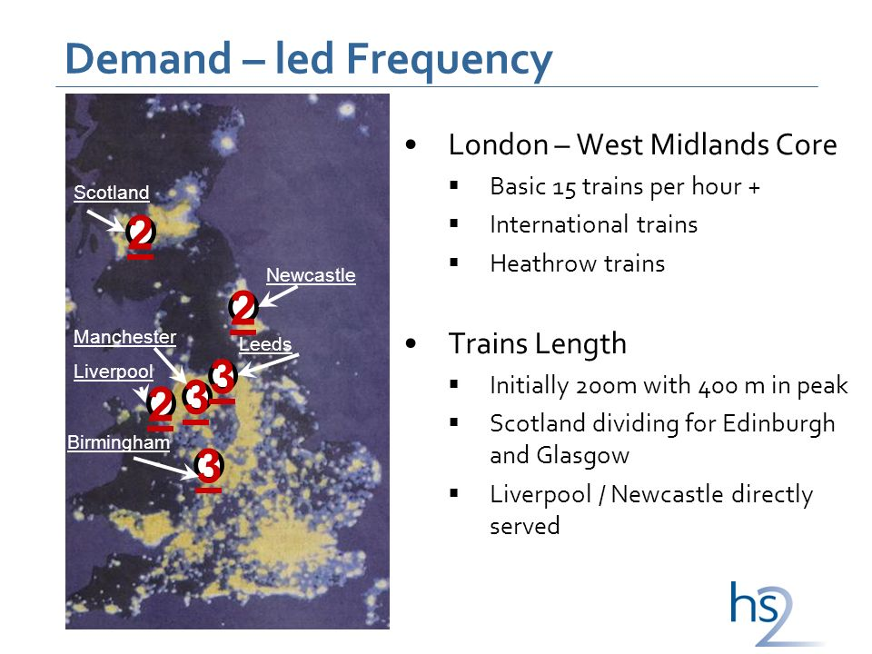 Demand – led Frequency London – West Midlands Core Basic 15 trains per hour + International trains Heathrow trains Trains Length Initially 200m with 400 m in peak Scotland dividing for Edinburgh and Glasgow Liverpool / Newcastle directly served 2 2 2 3 Scotland Manchester Liverpool Birmingham Leeds Newcastle 3 3