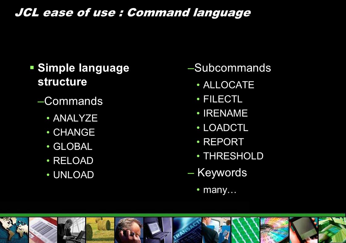 JCL ease of use : Command language Simple language structure –Commands ANALYZE CHANGE GLOBAL RELOAD UNLOAD –Subcommands ALLOCATE FILECTL IRENAME LOADC