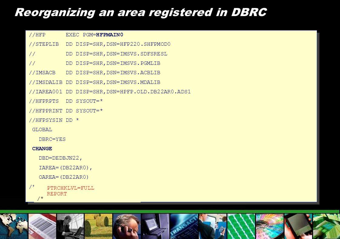 Reorganizing an area registered in DBRC //HFP EXEC PGM=HFPMAIN0 //STEPLIB DD DISP=SHR,DSN=HFP220.SHFPMOD0 // DD DISP=SHR,DSN=IMSVS.SDFSRESL // DD DISP