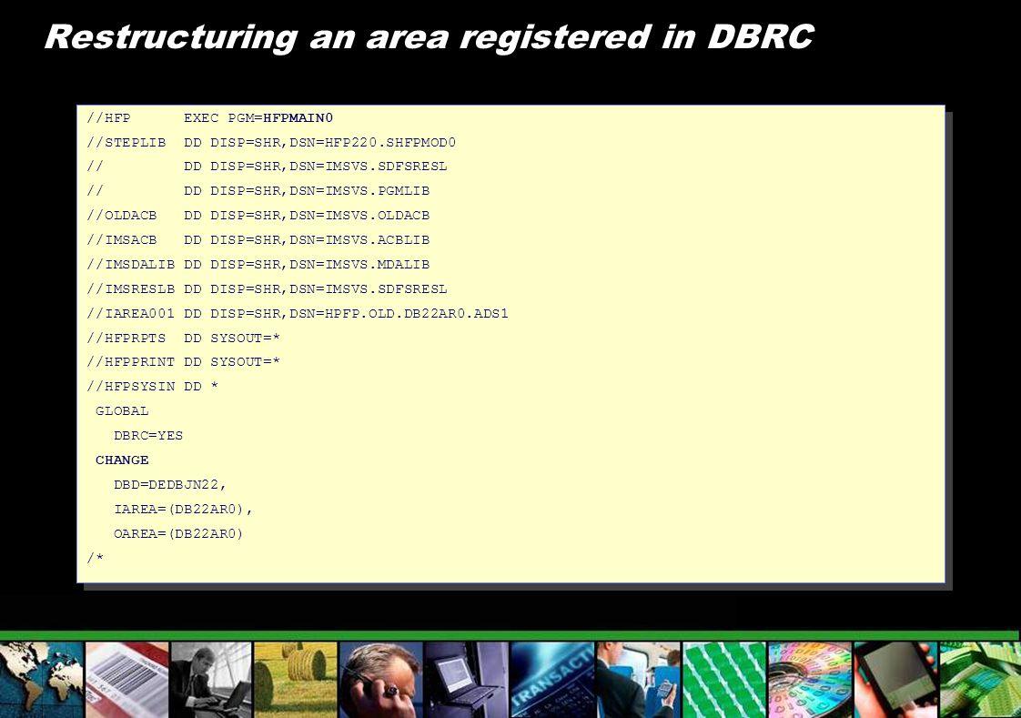 Restructuring an area registered in DBRC //HFP EXEC PGM=HFPMAIN0 //STEPLIB DD DISP=SHR,DSN=HFP220.SHFPMOD0 // DD DISP=SHR,DSN=IMSVS.SDFSRESL // DD DIS