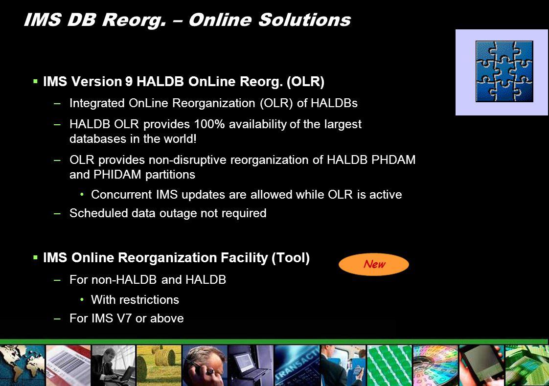 IMS DB Reorg. – Online Solutions IMS Version 9 HALDB OnLine Reorg. (OLR) –Integrated OnLine Reorganization (OLR) of HALDBs –HALDB OLR provides 100% av