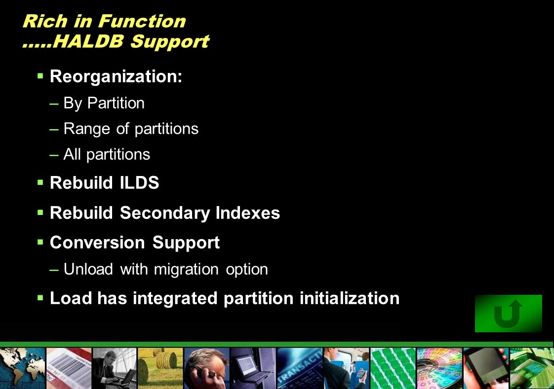Rich in Function …..HALDB Support Reorganization: –By Partition –Range of partitions –All partitions Rebuild ILDS Rebuild Secondary Indexes Conversion