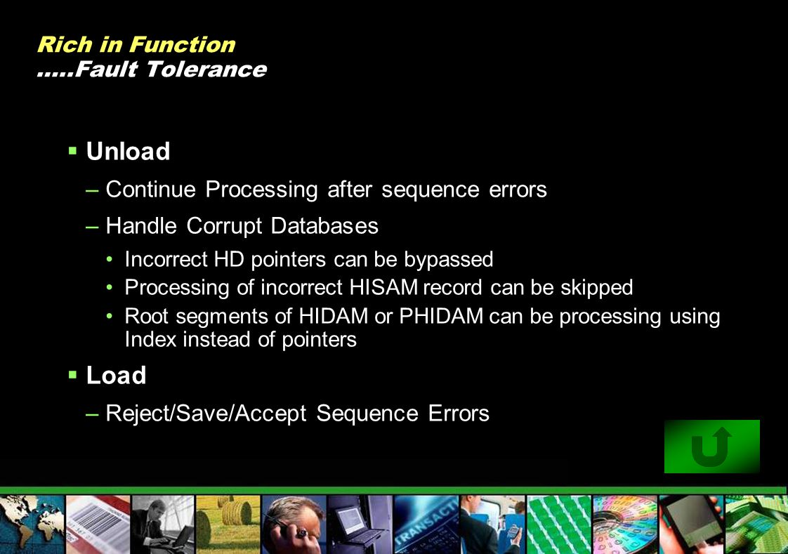 Rich in Function …..Fault Tolerance Unload –Continue Processing after sequence errors –Handle Corrupt Databases Incorrect HD pointers can be bypassed