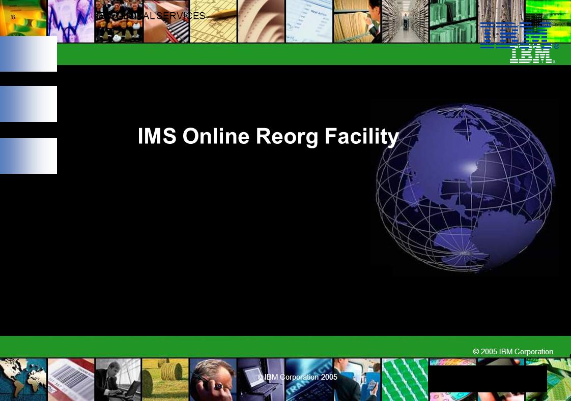 © 2005 IBM Corporation IBM GLOBAL SERVICES © IBM Corporation 2005 IMS Online Reorg Facility