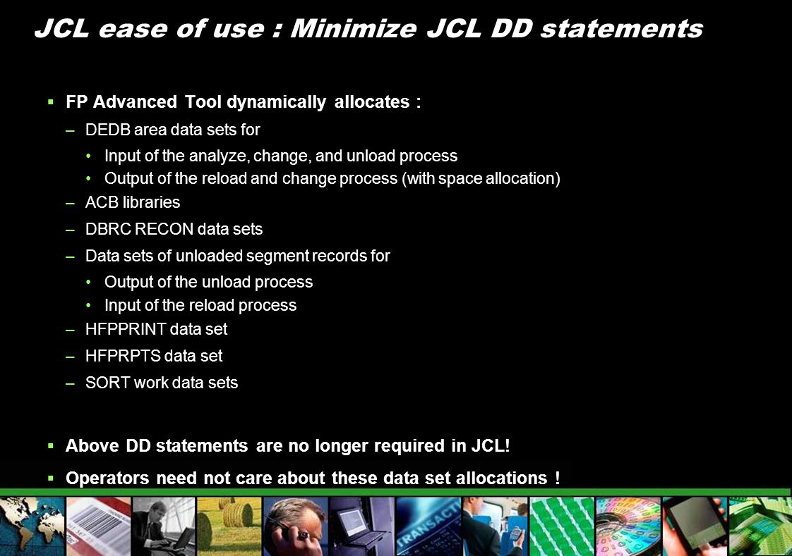 JCL ease of use : Minimize JCL DD statements FP Advanced Tool dynamically allocates : –DEDB area data sets for Input of the analyze, change, and unloa