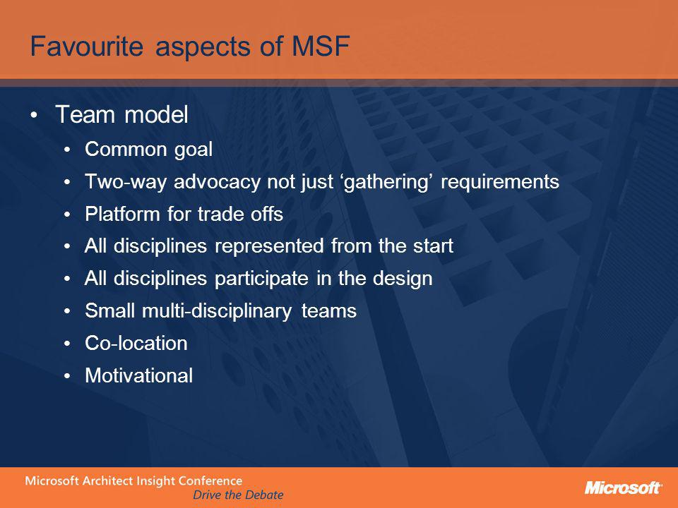 Favourite aspects of MSF Team model Common goal Two-way advocacy not just gathering requirements Platform for trade offs All disciplines represented f