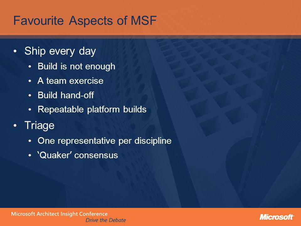 Favourite Aspects of MSF Ship every day Build is not enough A team exercise Build hand-off Repeatable platform builds Triage One representative per di