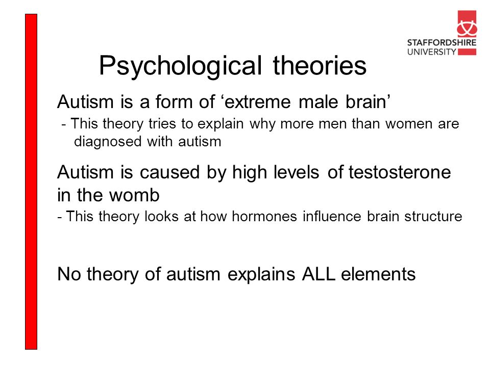 Psychological theories Autism is a form of extreme male brain - This theory tries to explain why more men than women are diagnosed with autism Autism